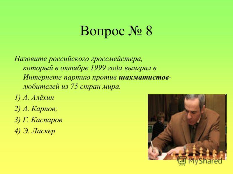 Вопрос 8 Назовите российского гроссмейстера, который в октябре 1999 года выиграл в Интернете партию против шахматистов- любителей из 75 стран мира. 1) А. Алёхин 2) А. Карпов; 3) Г. Каспаров 4) Э. Ласкер