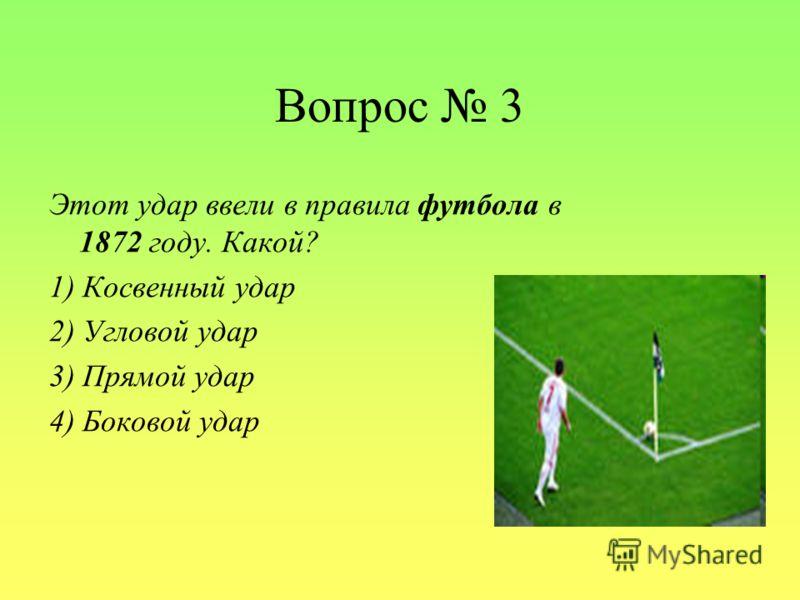 Вопрос 3 Этот удар ввели в правила футбола в 1872 году. Какой? 1) Косвенный удар 2) Угловой удар 3) Прямой удар 4) Боковой удар