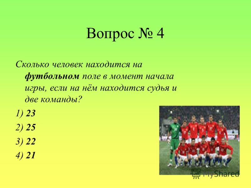 Вопрос 4 Сколько человек находится на футбольном поле в момент начала игры, если на нём находится судья и две команды? 1) 23 2) 25 3) 22 4) 21
