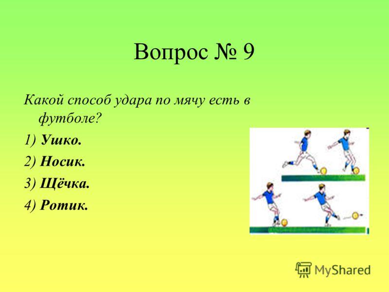 Вопрос 9 Какой способ удара по мячу есть в футболе? 1) Ушко. 2) Носик. 3) Щёчка. 4) Ротик.