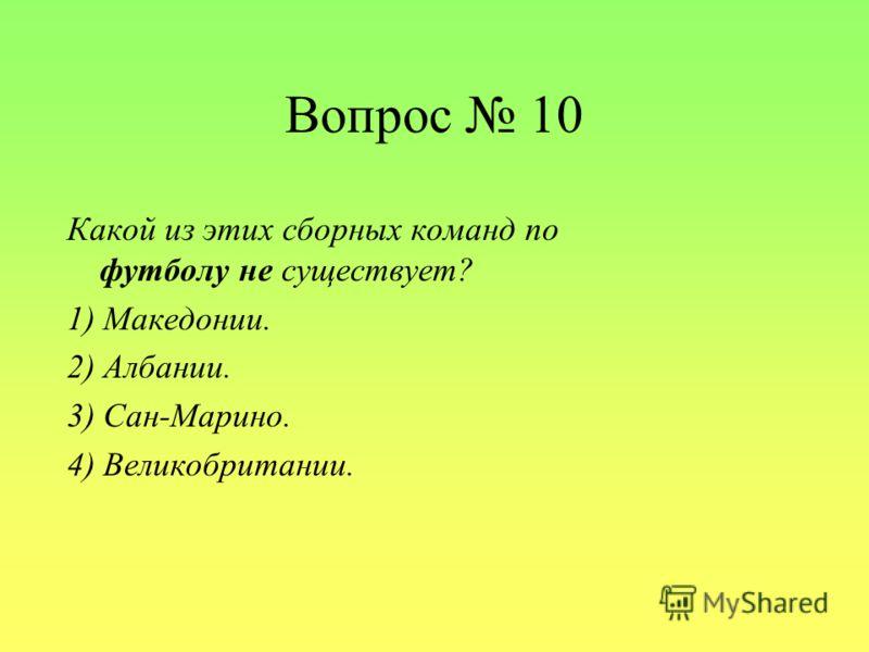 Вопрос 10 Какой из этих сборных команд по футболу не существует? 1) Македонии. 2) Албании. 3) Сан-Марино. 4) Великобритании.