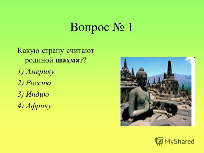 Вопрос 1 Какую страну считают родиной шахмат? 1) Америку 2) Россию 3) Индию 4) Африку