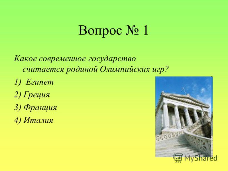Вопрос 1 Какое современное государство считается родиной Олимпийских игр? 1) Египет 2) Греция 3) Франция 4) Италия