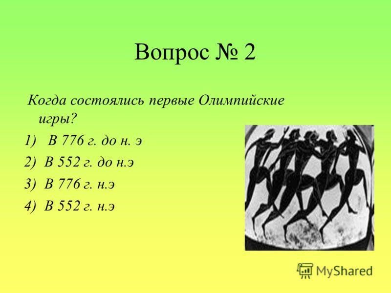 Вопрос 2 Когда состоялись первые Олимпийские игры? 1) В 776 г. до н. э 2) В 552 г. до н.э 3) В 776 г. н.э 4) В 552 г. н.э