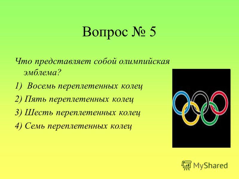 Вопрос 5 Что представляет собой олимпийская эмблема? 1) Восемь переплетенных колец 2) Пять переплетенных колец 3) Шесть переплетенных колец 4) Семь переплетенных колец