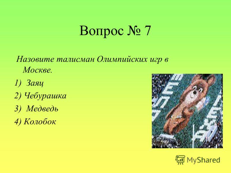 Вопрос 7 Назовите талисман Олимпийских игр в Москве. 1) Заяц 2) Чебурашка 3) Медведь 4) Колобок