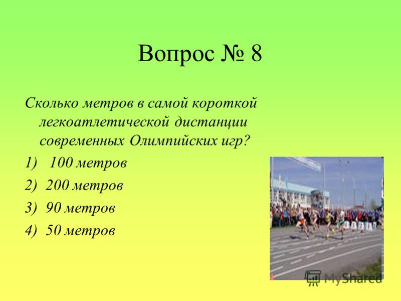 Вопрос 8 Сколько метров в самой короткой легкоатлетической дистанции современных Олимпийских игр? 1) 100 метров 2) 200 метров 3) 90 метров 4) 50 метров