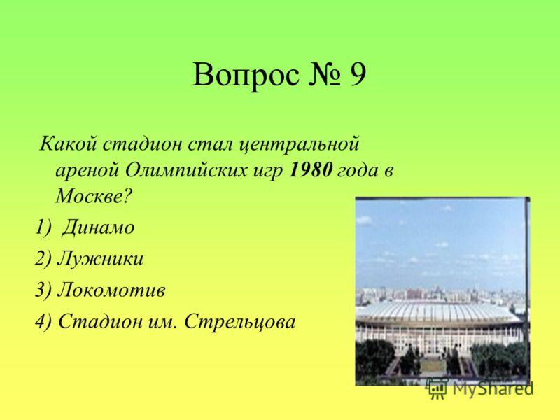 Вопрос 9 Какой стадион стал центральной ареной Олимпийских игр 1980 года в Москве? 1) Динамо 2) Лужники 3) Локомотив 4) Стадион им. Стрельцова