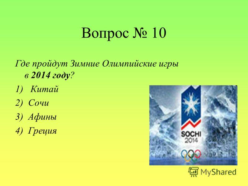 Вопрос 10 Где пройдут Зимние Олимпийские игры в 2014 году? 1) Китай 2) Сочи 3) Афины 4) Греция