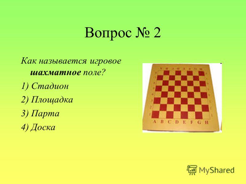 Вопрос 2 Как называется игровое шахматное поле? 1) Стадион 2) Площадка 3) Парта 4) Доска