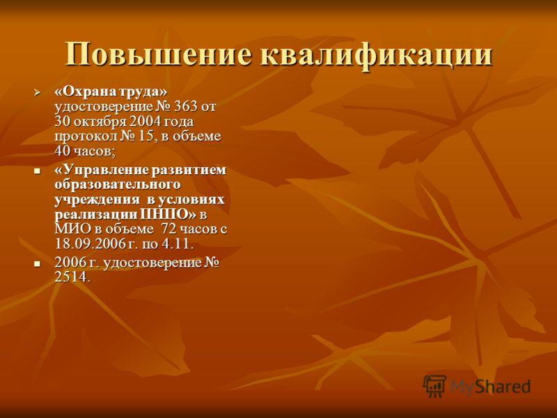 Повышение квалификации «Охрана труда» удостоверение 363 от 30 октября 2004 года протокол 15, в объеме 40 часов; «Охрана труда» удостоверение 363 от 30 октября 2004 года протокол 15, в объеме 40 часов; «Управление развитием образовательного учреждения