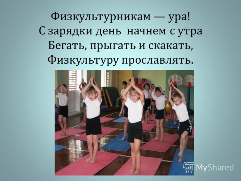 Физкультурникам ура ! С зарядки день начнем с утра Бегать, прыгать и скакать, Физкультуру прославлять.