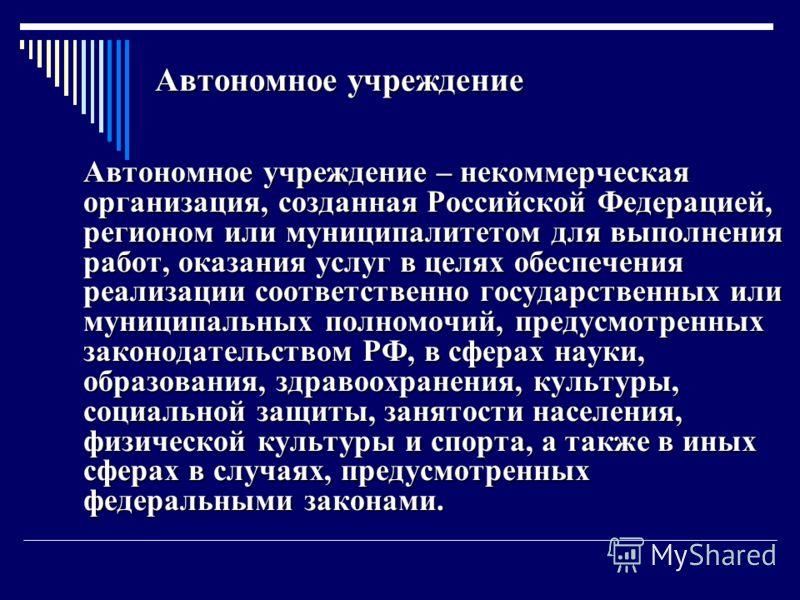Автономное учреждение Автономное учреждение – некоммерческая организация, созданная Российской Федерацией, регионом или муниципалитетом для выполнения работ, оказания услуг в целях обеспечения реализации соответственно государственных или муниципальн