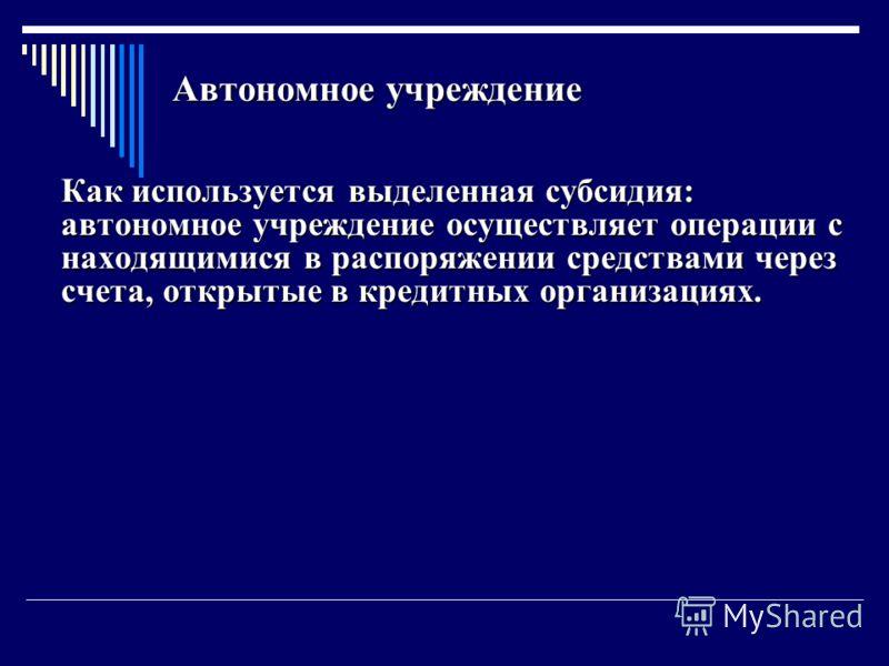 Автономное учреждение Как используется выделенная субсидия: автономное учреждение осуществляет операции с находящимися в распоряжении средствами через счета, открытые в кредитных организациях. Как используется выделенная субсидия: автономное учрежден