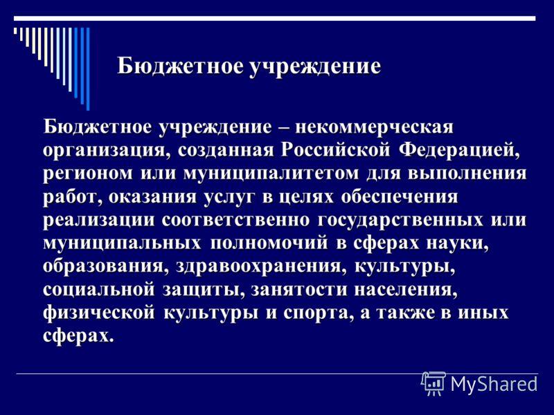 Бюджетное учреждение Бюджетное учреждение – некоммерческая организация, созданная Российской Федерацией, регионом или муниципалитетом для выполнения работ, оказания услуг в целях обеспечения реализации соответственно государственных или муниципальных