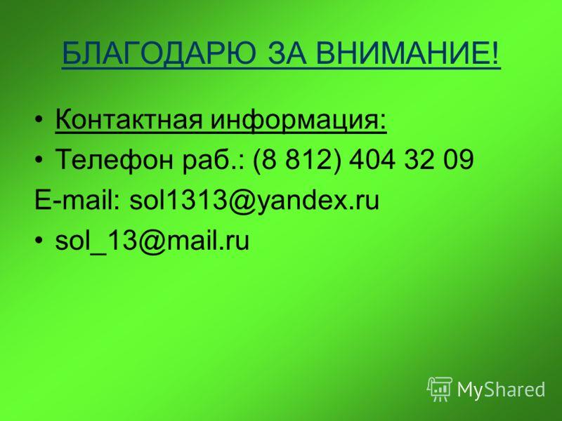 БЛАГОДАРЮ ЗА ВНИМАНИЕ! Контактная информация: Телефон раб.: (8 812) 404 32 09 E-mail: sol1313@yandex.ru sol_13@mail.ru