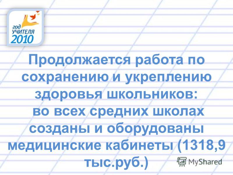 Продолжается работа по сохранению и укреплению здоровья школьников: во всех средних школах созданы и оборудованы медицинские кабинеты (1318,9 тыс.руб.)