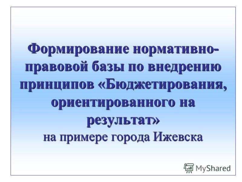 Формирование нормативно- правовой базы по внедрению принципов «Бюджетирования, ориентированного на результат» на примере города Ижевска