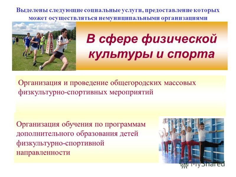 Выделены следующие социальные услуги, предоставление которых может осуществляться немуниципальными организациями В сфере физической культуры и спорта Организация и проведение общегородских массовых физкультурно-спортивных мероприятий Организация обуч