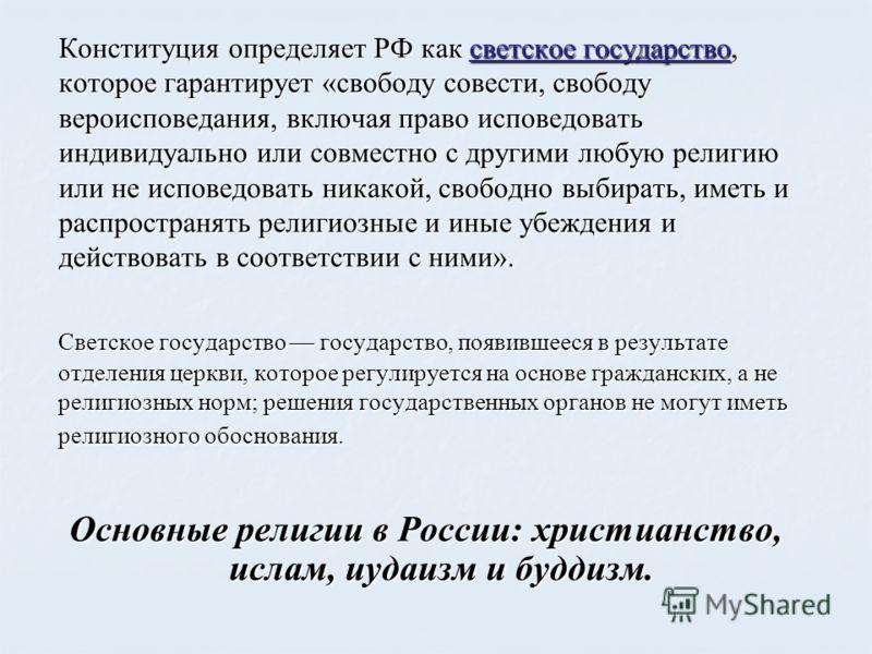 Конституция определяет РФ как светское государство, которое гарантирует «свободу совести, свободу вероисповедания, включая право исповедовать индивидуально или совместно с другими любую религию или не исповедовать никакой, свободно выбирать, иметь и