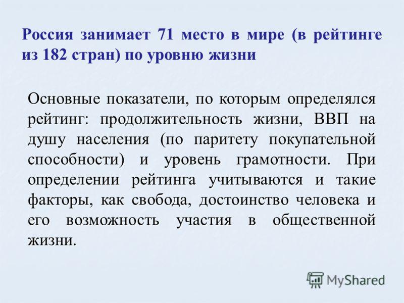Россия занимает 71 место в мире (в рейтинге из 182 стран) по уровню жизни Основные показатели, по которым определялся рейтинг: продолжительность жизни, ВВП на душу населения (по паритету покупательной способности) и уровень грамотности. При определен