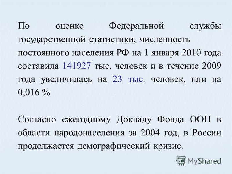 По оценке Федеральной службы государственной статистики, численность постоянного населения РФ на 1 января 2010 года составила 141927 тыс. человек и в течение 2009 года увеличилась на 23 тыс. человек, или на 0,016 % Согласно ежегодному Докладу Фонда О
