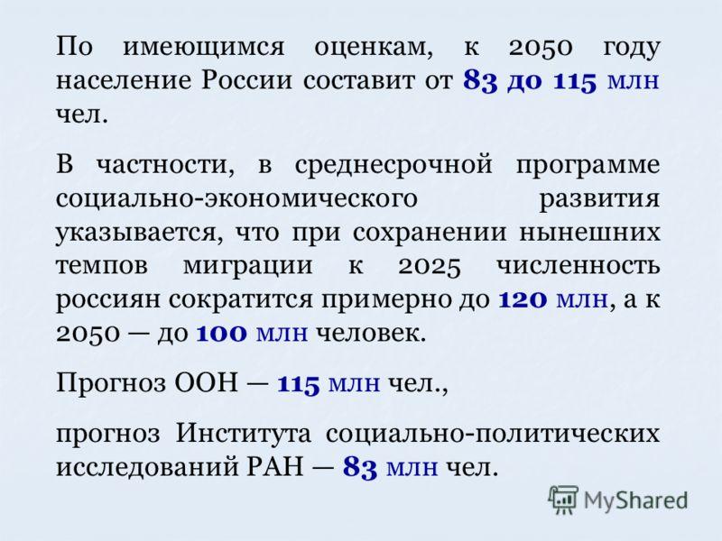По имеющимся оценкам, к 2050 году население России составит от 83 до 115 млн чел. В частности, в среднесрочной программе социально-экономического развития указывается, что при сохранении нынешних темпов миграции к 2025 численность россиян сократится