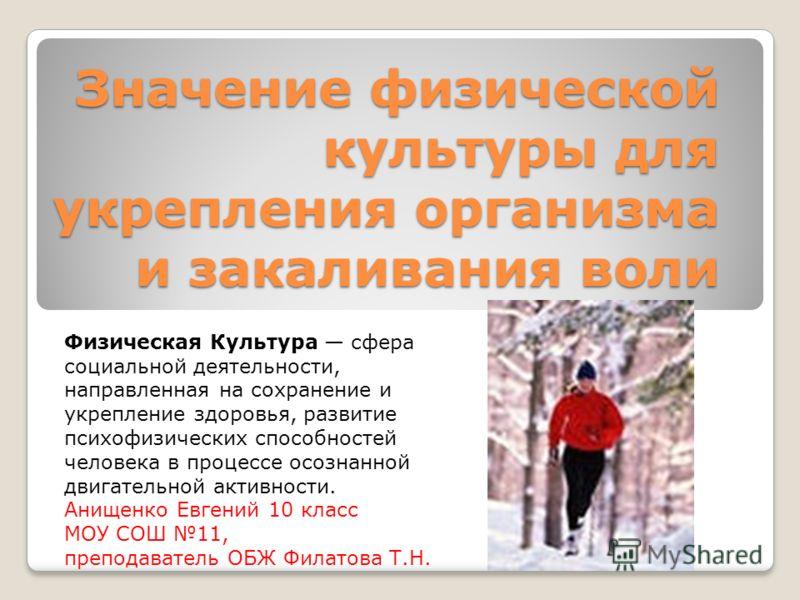 Значение физической культуры для укрепления организма и закаливания воли Физическая Культура сфера социальной деятельности, направленная на сохранение и укрепление здоровья, развитие психофизических способностей человека в процессе осознанной двигате