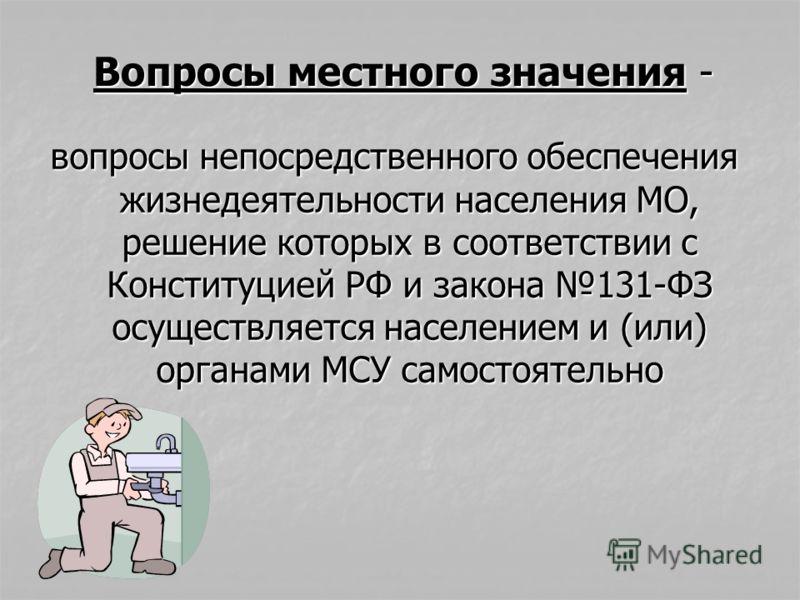 вопросы непосредственного обеспечения жизнедеятельности населения МО, решение которых в соответствии с Конституцией РФ и закона 131-ФЗ осуществляется населением и (или) органами МСУ самостоятельно Вопросы местного значения -