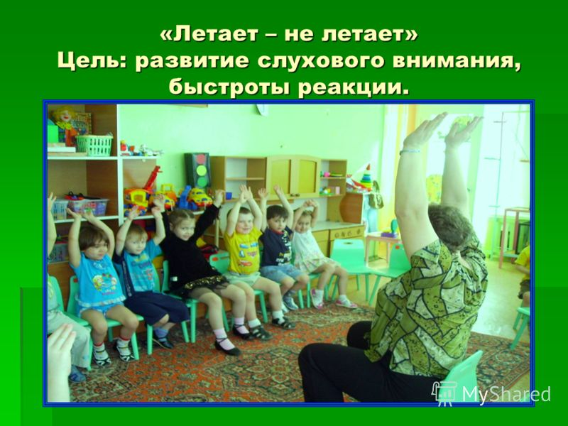 «Летает – не летает» Цель: развитие слухового внимания, быстроты реакции.