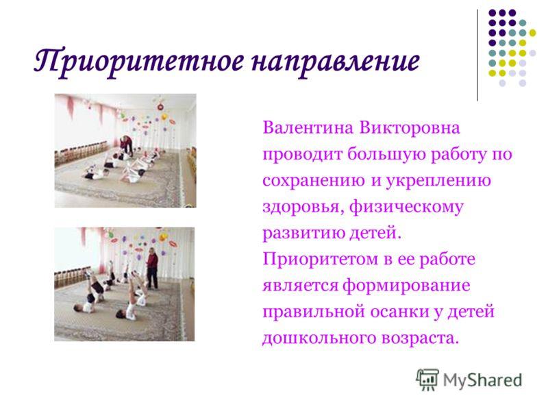 Приоритетное направление Валентина Викторовна проводит большую работу по сохранению и укреплению здоровья, физическому развитию детей. Приоритетом в ее работе является формирование правильной осанки у детей дошкольного возраста.