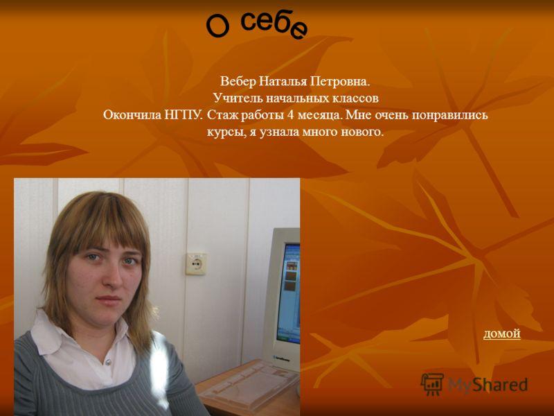 Вебер Наталья Петровна. Учитель начальных классов Окончила НГПУ. Стаж работы 4 месяца. Мне очень понравились курсы, я узнала много нового. домой
