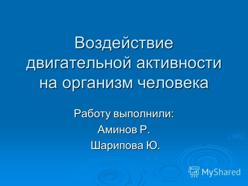 Воздействие двигательной активности на организм человека Работу выполнили: Аминов Р. Шарипова Ю. Шарипова Ю.