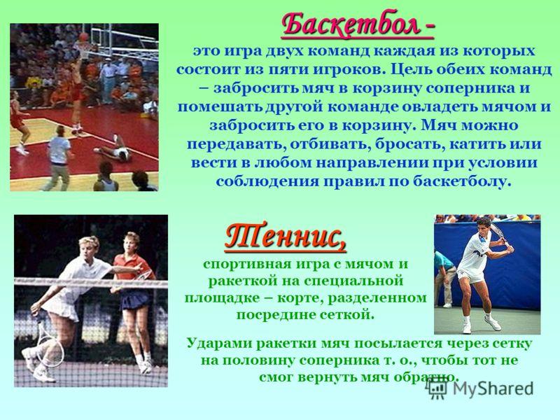 Баскетбол - это игра двух команд каждая из которых состоит из пяти игроков. Цель обеих команд – забросить мяч в корзину соперника и помешать другой команде овладеть мячом и забросить его в корзину. Мяч можно передавать, отбивать, бросать, катить или