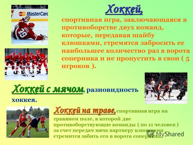 Хоккей, спортивная игра, заключающаяся в противоборстве двух команд, которые, передавая шайбу клюшками, стремятся забросить ее наибольшее количество раз в ворота соперника и не пропустить в свои ( 5 игроков ). Хоккей с мячом, разновидность хоккея. Хо