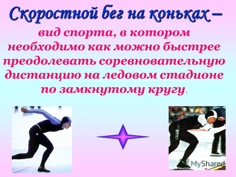 Скоростной бег на коньках – Скоростной бег на коньках – вид спорта, в котором необходимо как можно быстрее преодолевать соревновательную дистанцию на ледовом стадионе по замкнутому кругу.
