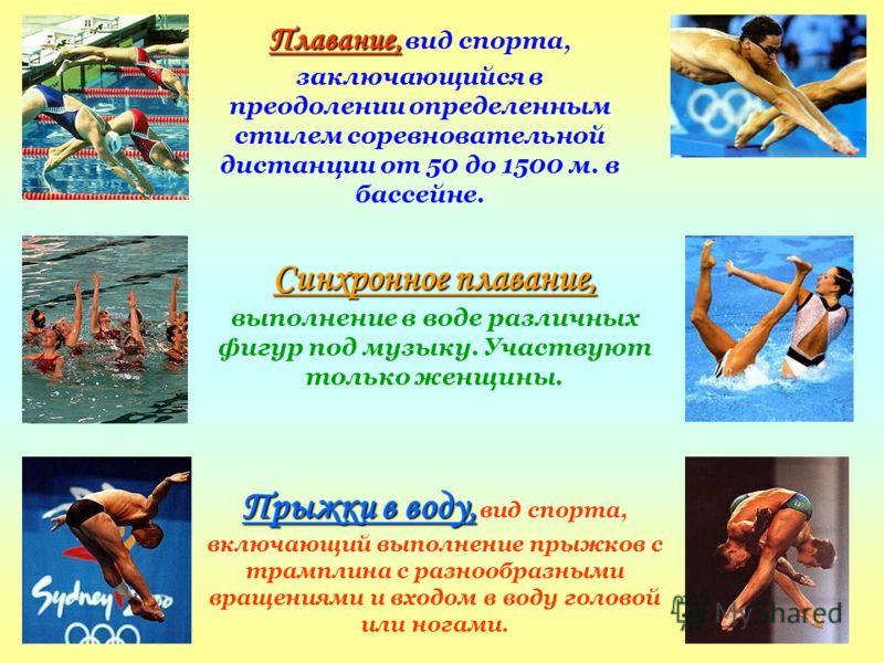 Плавание, Плавание, вид спорта, заключающийся в преодолении определенным стилем соревновательной дистанции от 50 до 1500 м. в бассейне. Синхронное плавание, Синхронное плавание, выполнение в воде различных фигур под музыку. Участвуют только женщины.