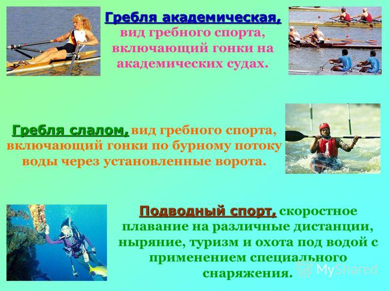 Гребля академическая, вид гребного спорта, включающий гонки на академических судах. Гребля слалом, вид гребного спорта, включающий гонки по бурному потоку воды через установленные ворота. Подводный спорт, скоростное плавание на различные дистанции, н