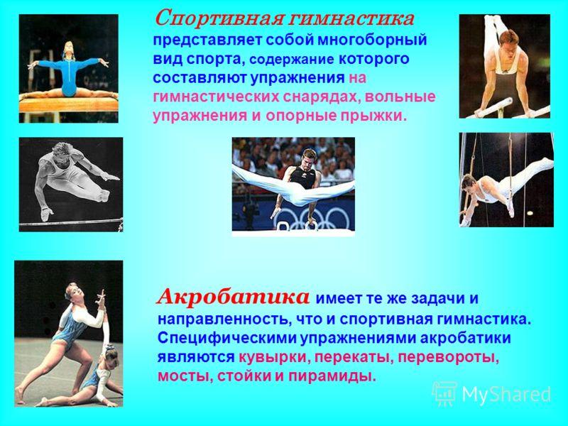Спортивная гимнастика представляет собой многоборный вид спорта, содержание которого составляют упражнения на гимнастических снарядах, вольные упражнения и опорные прыжки. Акробатика имеет те же задачи и направленность, что и спортивная гимнастика. С