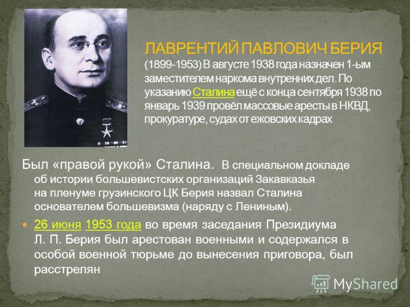 Был «правой рукой» Сталина. В специальном докладе об истории большевистских организаций Закавказья на пленуме грузинского ЦК Берия назвал Сталина основателем большевизма (наряду с Лениным). 26 июня 1953 года во время заседания Президиума Л. П. Берия