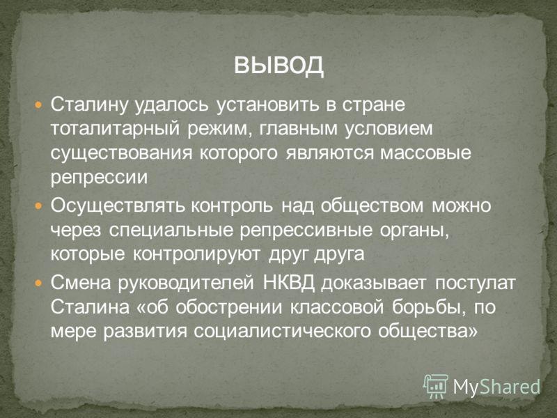 Сталину удалось установить в стране тоталитарный режим, главным условием существования которого являются массовые репрессии Осуществлять контроль над обществом можно через специальные репрессивные органы, которые контролируют друг друга Смена руковод