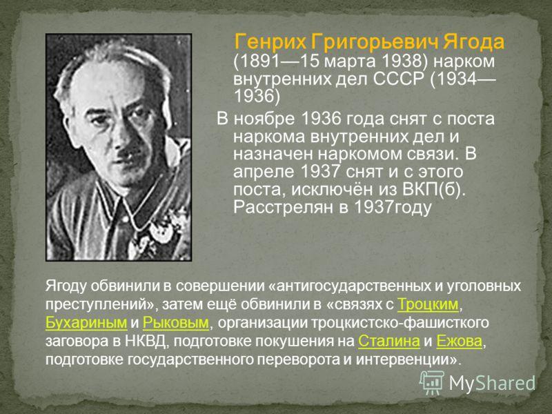Генрих Григорьевич Ягода (189115 марта 1938) нарком внутренних дел СССР (1934 1936) В ноябре 1936 года снят с поста наркома внутренних дел и назначен наркомом связи. В апреле 1937 снят и с этого поста, исключён из ВКП(б). Расстрелян в 1937 году Ягоду