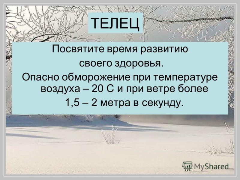 Посвятите время развитию своего здоровья. Опасно обморожение при температуре воздуха – 20 С и при ветре более 1,5 – 2 метра в секунду.