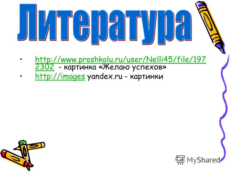 http://www.proshkolu.ru/user/Nelli45/file/197 2302 - картинка «Желаю успехов»http://www.proshkolu.ru/user/Nelli45/file/197 2302 http://images yandex.ru - картинкиhttp://images