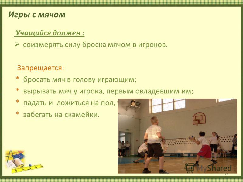 Игры с мячом Учащийся должен : соизмерять силу броска мячом в игроков. Запрещается: * бросать мяч в голову играющим; * вырывать мяч у игрока, первым овладевшим им; * падать и ложиться на пол, уворачиваясь от мяча; * забегать на скамейки. 13
