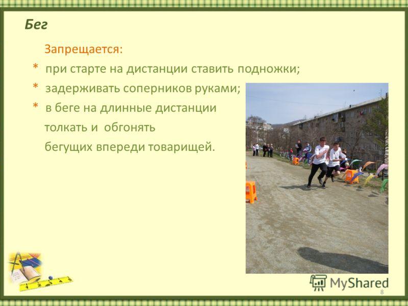 Бег Запрещается: * при старте на дистанции ставить подножки; * задерживать соперников руками; * в беге на длинные дистанции толкать и обгонять бегущих впереди товарищей. 8