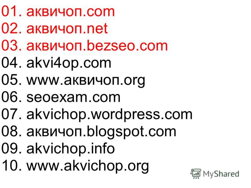 02. аквичоп.net 03. аквичоп.bezseo.com 04. akvi4op.com 05. www.аквичоп.org 06. seoexam.com 07. akvichop.wordpress.com 08. аквичоп.blogspot.com 09. akvichop.info 10. www.akvichop.org