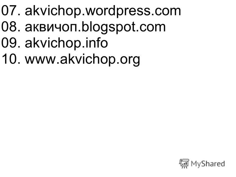 08. аквичоп.blogspot.com 09. akvichop.info 10. www.akvichop.org