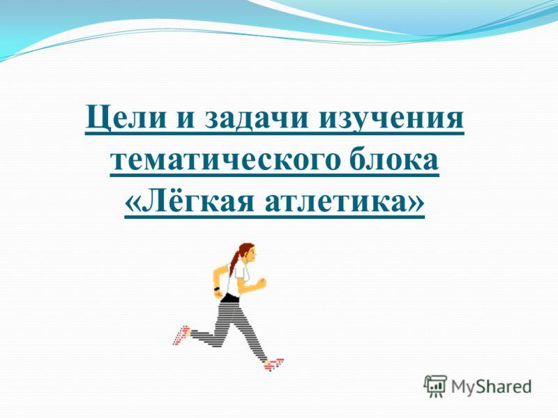 Цели и задачи изучения тематического блока «Лёгкая атлетика»