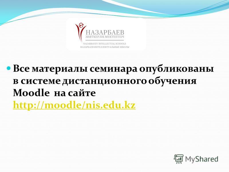 Все материалы семинара опубликованы в системе дистанционного обучения Moodle на сайте http://moodle/nis.edu.kz http://moodle/nis.edu.kz